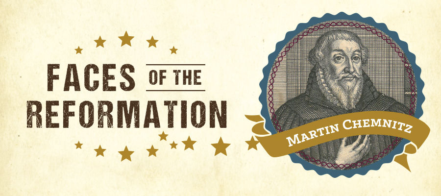 Faces of the Reformation: Martin Chemnitz